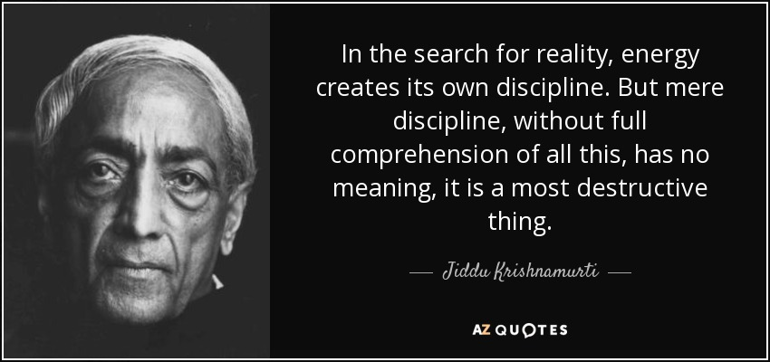 In the search for reality, energy creates its own discipline. But mere discipline, without full comprehension of all this, has no meaning, it is a most destructive thing. - Jiddu Krishnamurti