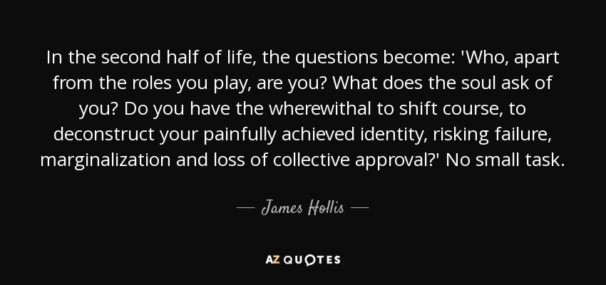 James Hollis Quote In The Second Half Of Life The Questions Become