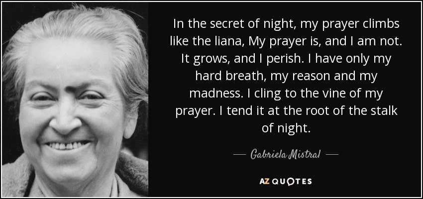 In the secret of night, my prayer climbs like the liana, My prayer is, and I am not. It grows, and I perish. I have only my hard breath, my reason and my madness. I cling to the vine of my prayer. I tend it at the root of the stalk of night. - Gabriela Mistral