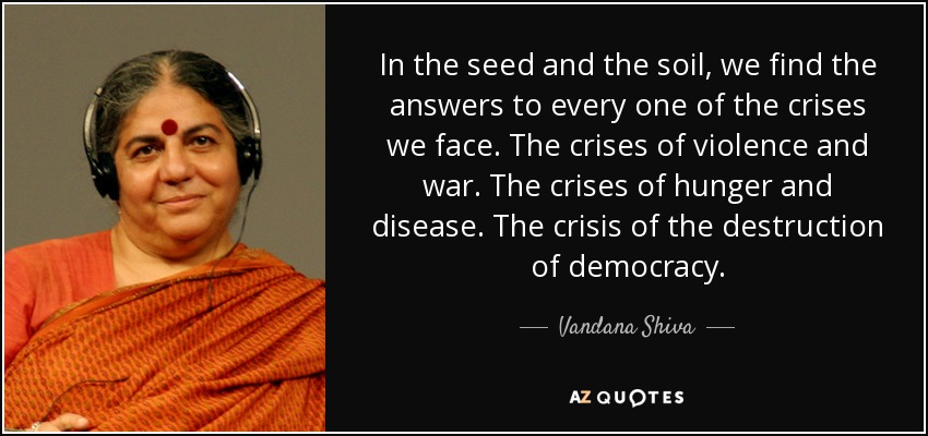 In the seed and the soil, we find the answers to every one of the crises we face. The crises of violence and war. The crises of hunger and disease. The crisis of the destruction of democracy. - Vandana Shiva