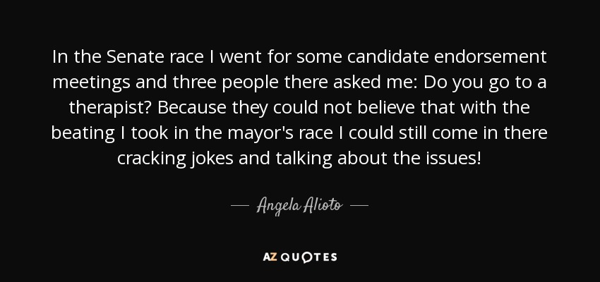 In the Senate race I went for some candidate endorsement meetings and three people there asked me: Do you go to a therapist? Because they could not believe that with the beating I took in the mayor's race I could still come in there cracking jokes and talking about the issues! - Angela Alioto