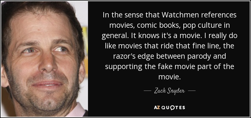 In the sense that Watchmen references movies, comic books, pop culture in general. It knows it's a movie. I really do like movies that ride that fine line, the razor's edge between parody and supporting the fake movie part of the movie. - Zack Snyder