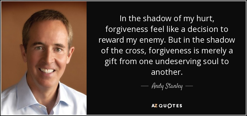 In the shadow of my hurt, forgiveness feel like a decision to reward my enemy. But in the shadow of the cross, forgiveness is merely a gift from one undeserving soul to another. - Andy Stanley