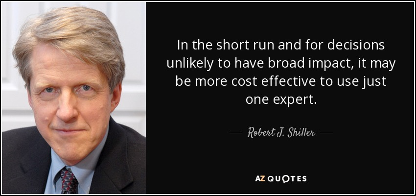 In the short run and for decisions unlikely to have broad impact, it may be more cost effective to use just one expert. - Robert J. Shiller