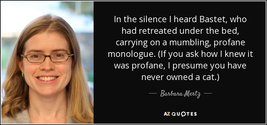 In the silence I heard Bastet, who had retreated under the bed, carrying on a mumbling, profane monologue. (If you ask how I knew it was profane, I presume you have never owned a cat.) - Barbara Mertz