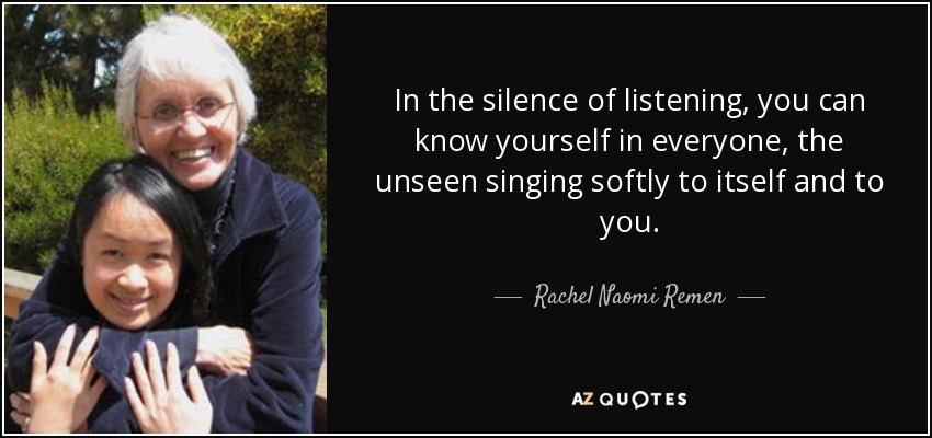 In the silence of listening, you can know yourself in everyone, the unseen singing softly to itself and to you. - Rachel Naomi Remen