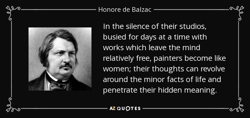 In the silence of their studios, busied for days at a time with works which leave the mind relatively free, painters become like women; their thoughts can revolve around the minor facts of life and penetrate their hidden meaning. - Honore de Balzac