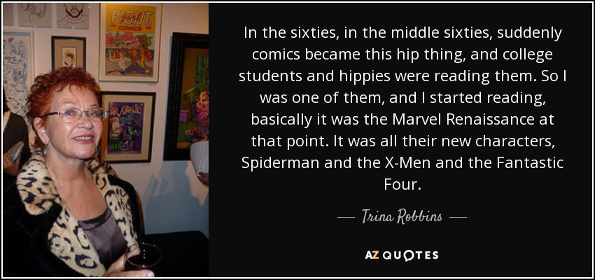In the sixties, in the middle sixties, suddenly comics became this hip thing, and college students and hippies were reading them. So I was one of them, and I started reading, basically it was the Marvel Renaissance at that point. It was all their new characters, Spiderman and the X-Men and the Fantastic Four. - Trina Robbins
