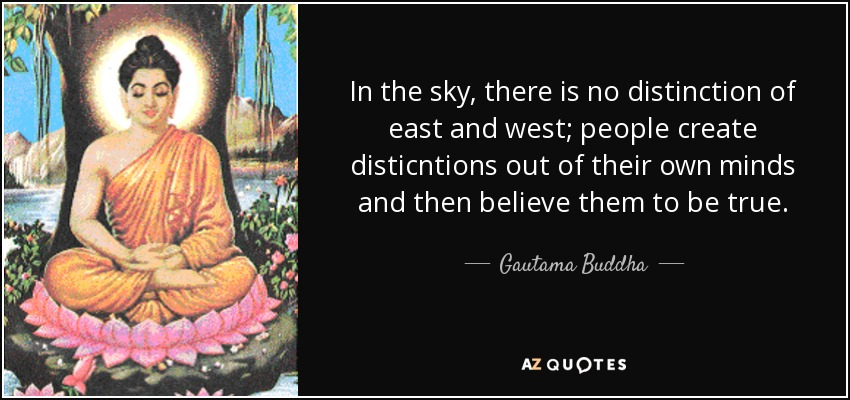 In the sky, there is no distinction of east and west; people create disticntions out of their own minds and then believe them to be true. - Gautama Buddha