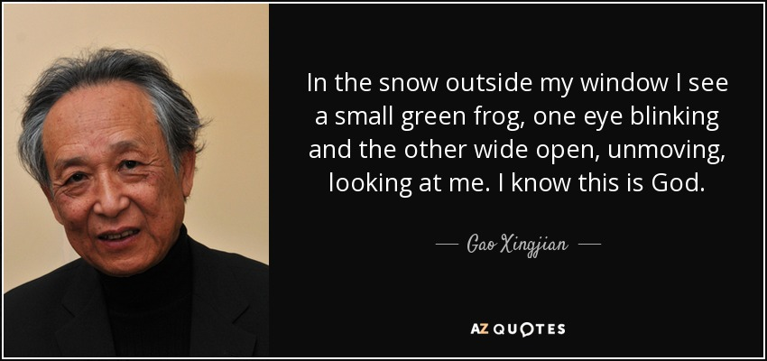 In the snow outside my window I see a small green frog, one eye blinking and the other wide open, unmoving, looking at me. I know this is God. - Gao Xingjian