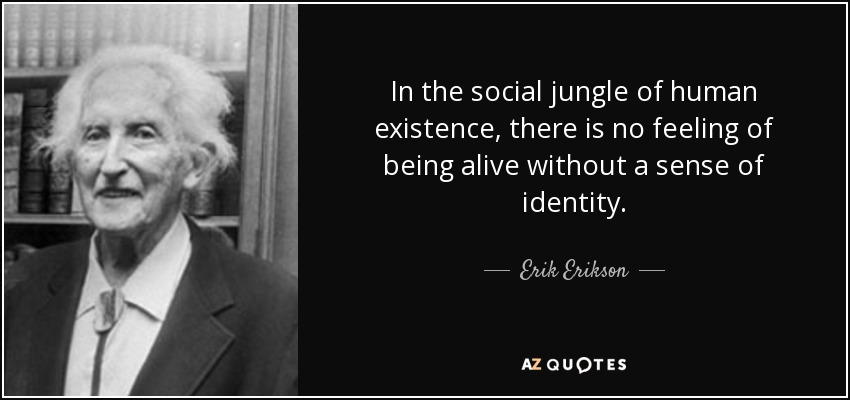 In the social jungle of human existence, there is no feeling of being alive without a sense of identity. - Erik Erikson