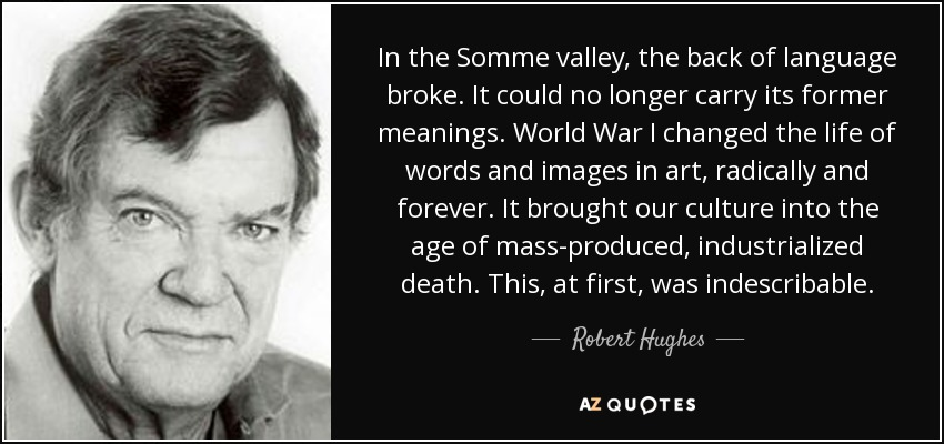 In the Somme valley, the back of language broke. It could no longer carry its former meanings. World War I changed the life of words and images in art, radically and forever. It brought our culture into the age of mass-produced, industrialized death. This, at first, was indescribable. - Robert Hughes