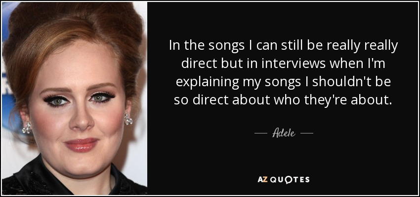 In the songs I can still be really really direct but in interviews when I'm explaining my songs I shouldn't be so direct about who they're about. - Adele