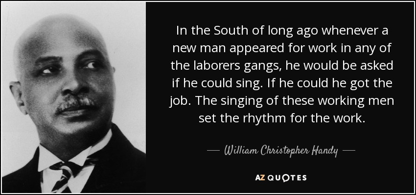 In the South of long ago whenever a new man appeared for work in any of the laborers gangs, he would be asked if he could sing. If he could he got the job. The singing of these working men set the rhythm for the work. - William Christopher Handy