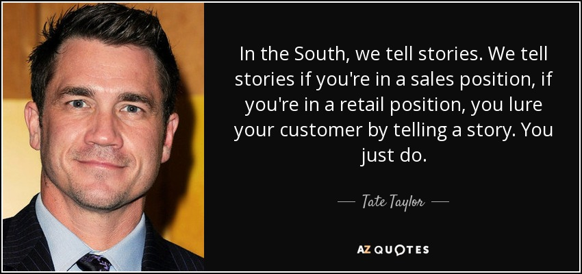 In the South, we tell stories. We tell stories if you're in a sales position, if you're in a retail position, you lure your customer by telling a story. You just do. - Tate Taylor