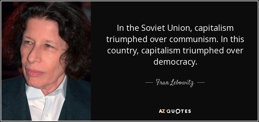 In the Soviet Union, capitalism triumphed over communism. In this country, capitalism triumphed over democracy. - Fran Lebowitz