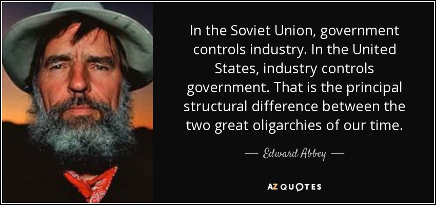 In the Soviet Union, government controls industry. In the United States, industry controls government. That is the principal structural difference between the two great oligarchies of our time. - Edward Abbey