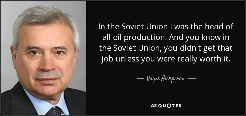 In the Soviet Union I was the head of all oil production. And you know in the Soviet Union, you didn't get that job unless you were really worth it. - Vagit Alekperov