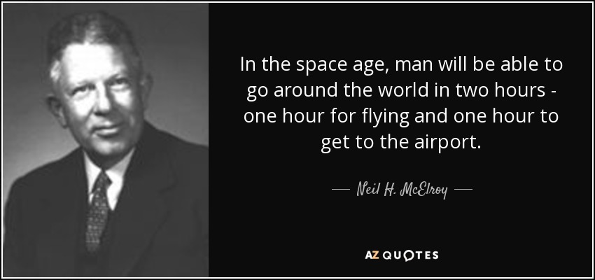 In the space age, man will be able to go around the world in two hours - one hour for flying and one hour to get to the airport. - Neil H. McElroy