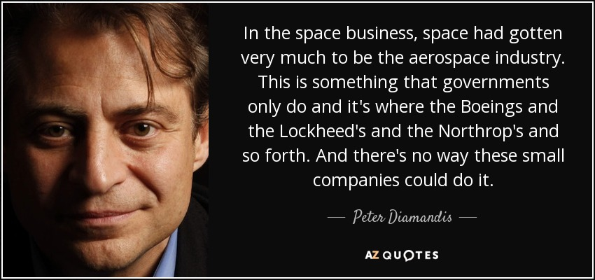 In the space business, space had gotten very much to be the aerospace industry. This is something that governments only do and it's where the Boeings and the Lockheed's and the Northrop's and so forth. And there's no way these small companies could do it. - Peter Diamandis