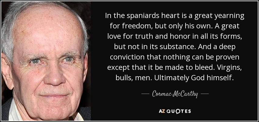 In the spaniards heart is a great yearning for freedom, but only his own. A great love for truth and honor in all its forms, but not in its substance. And a deep conviction that nothing can be proven except that it be made to bleed. Virgins, bulls, men. Ultimately God himself. - Cormac McCarthy