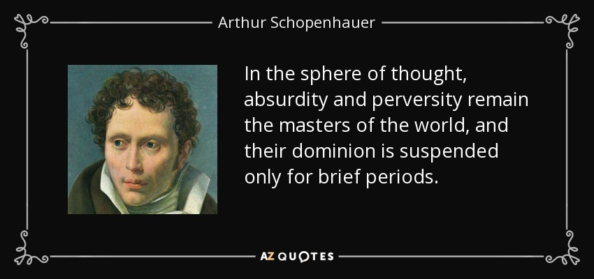 In the sphere of thought, absurdity and perversity remain the masters of the world, and their dominion is suspended only for brief periods. - Arthur Schopenhauer