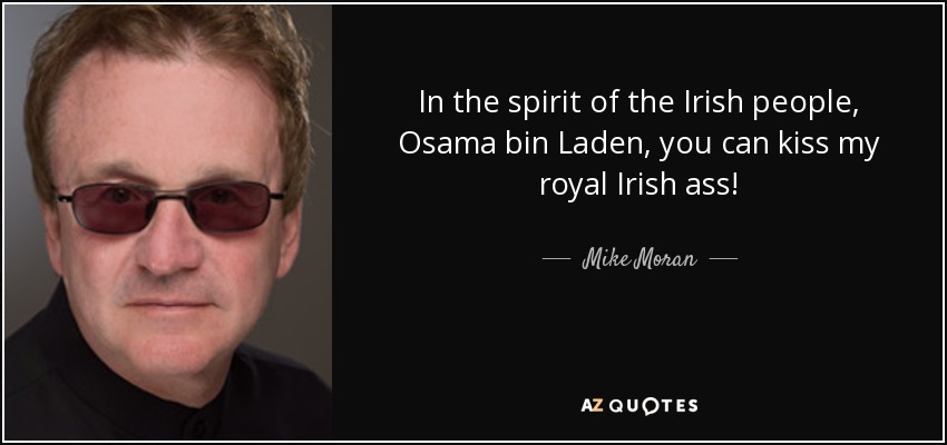 In the spirit of the Irish people, Osama bin Laden, you can kiss my royal Irish ass! - Mike Moran