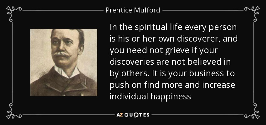 In the spiritual life every person is his or her own discoverer, and you need not grieve if your discoveries are not believed in by others. It is your business to push on find more and increase individual happiness - Prentice Mulford