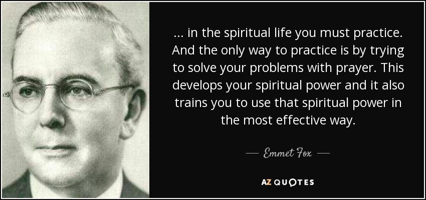 . . . in the spiritual life you must practice. And the only way to practice is by trying to solve your problems with prayer. This develops your spiritual power and it also trains you to use that spiritual power in the most effective way. - Emmet Fox