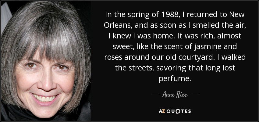 In the spring of 1988, I returned to New Orleans, and as soon as I smelled the air, I knew I was home. It was rich, almost sweet, like the scent of jasmine and roses around our old courtyard. I walked the streets, savoring that long lost perfume. - Anne Rice