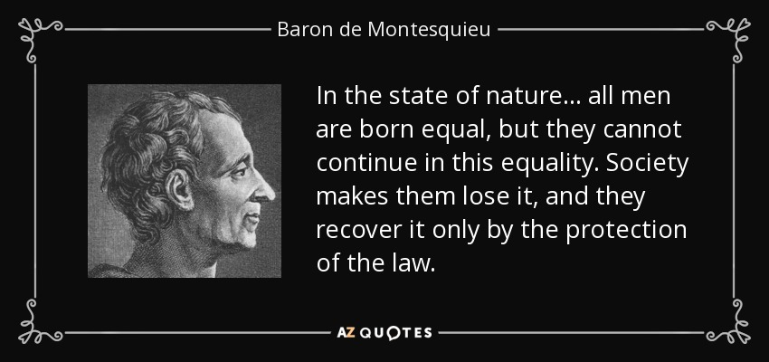 In the state of nature... all men are born equal, but they cannot continue in this equality. Society makes them lose it, and they recover it only by the protection of the law. - Baron de Montesquieu