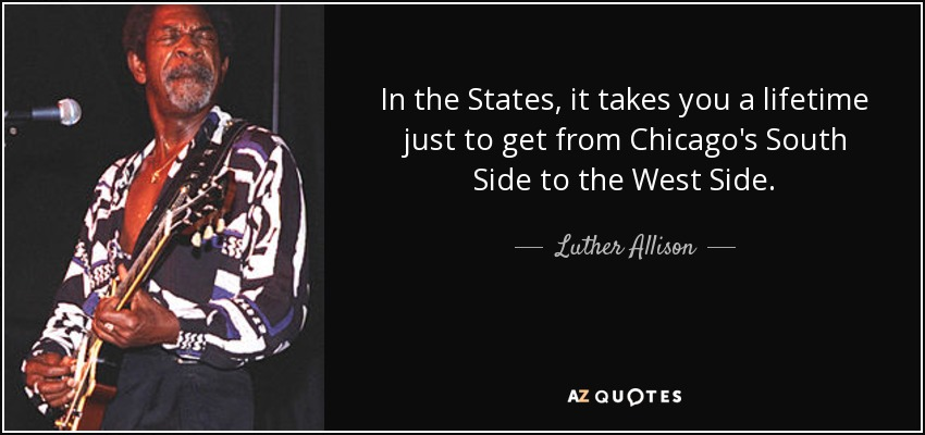 In the States, it takes you a lifetime just to get from Chicago's South Side to the West Side. - Luther Allison