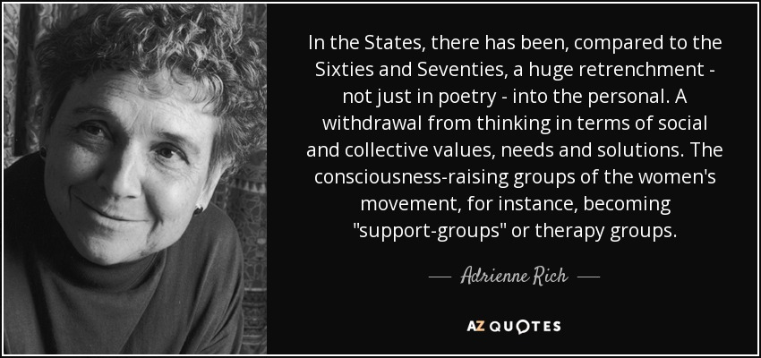 In the States, there has been, compared to the Sixties and Seventies, a huge retrenchment - not just in poetry - into the personal. A withdrawal from thinking in terms of social and collective values, needs and solutions. The consciousness-raising groups of the women's movement, for instance, becoming