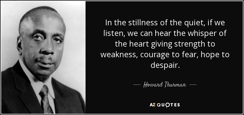 In the stillness of the quiet, if we listen, we can hear the whisper of the heart giving strength to weakness, courage to fear, hope to despair. - Howard Thurman