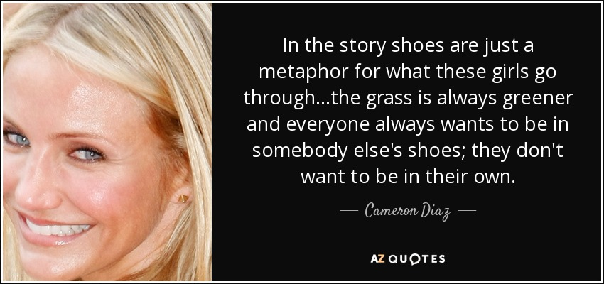 In the story shoes are just a metaphor for what these girls go through...the grass is always greener and everyone always wants to be in somebody else's shoes; they don't want to be in their own. - Cameron Diaz