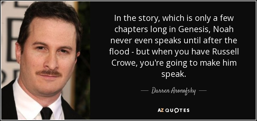 In the story, which is only a few chapters long in Genesis, Noah never even speaks until after the flood - but when you have Russell Crowe, you're going to make him speak. - Darren Aronofsky