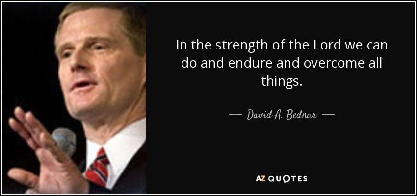 In the strength of the Lord we can do and endure and overcome all things. - David A. Bednar