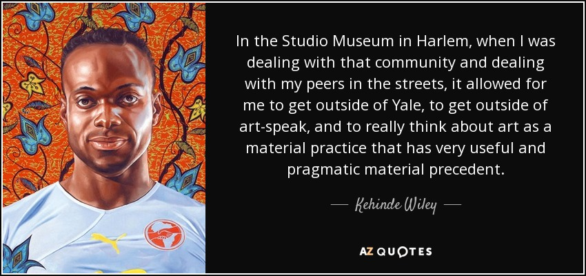 In the Studio Museum in Harlem, when I was dealing with that community and dealing with my peers in the streets, it allowed for me to get outside of Yale, to get outside of art-speak, and to really think about art as a material practice that has very useful and pragmatic material precedent. - Kehinde Wiley