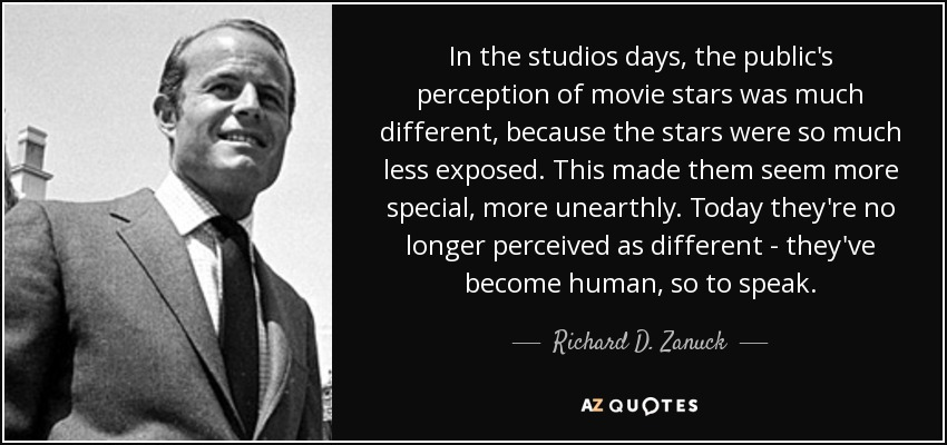 In the studios days, the public's perception of movie stars was much different, because the stars were so much less exposed. This made them seem more special, more unearthly. Today they're no longer perceived as different - they've become human, so to speak. - Richard D. Zanuck
