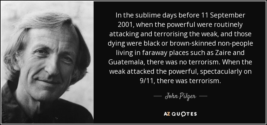 In the sublime days before 11 September 2001, when the powerful were routinely attacking and terrorising the weak, and those dying were black or brown-skinned non-people living in faraway places such as Zaire and Guatemala, there was no terrorism. When the weak attacked the powerful, spectacularly on 9/11, there was terrorism. - John Pilger