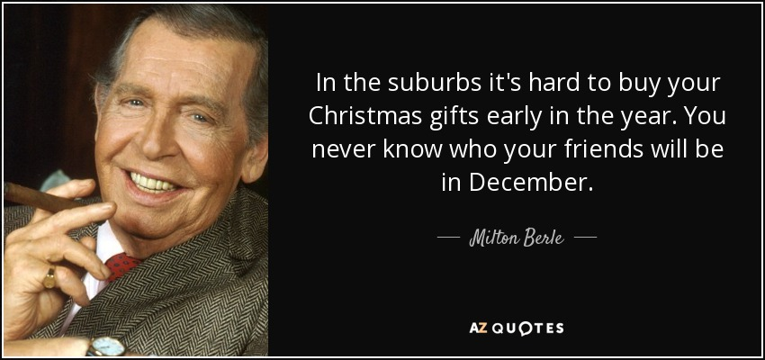 In the suburbs it's hard to buy your Christmas gifts early in the year. You never know who your friends will be in December. - Milton Berle