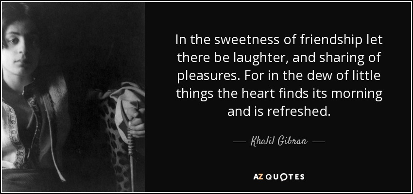 In the sweetness of friendship let there be laughter, and sharing of pleasures. For in the dew of little things the heart finds its morning and is refreshed. - Khalil Gibran