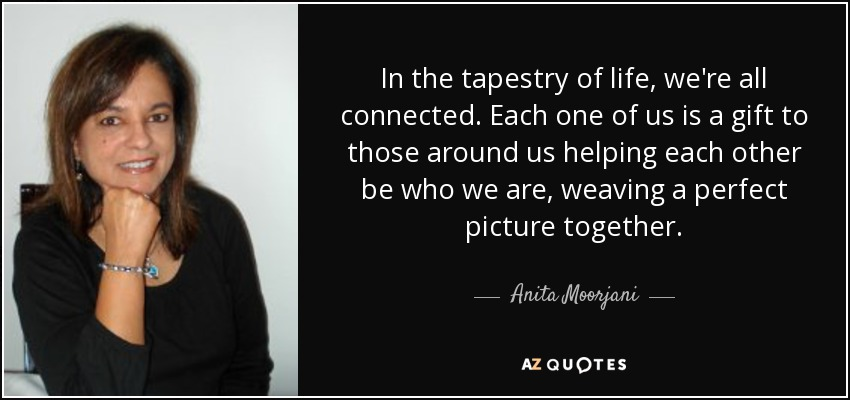 In the tapestry of life, we're all connected. Each one of us is a gift to those around us helping each other be who we are, weaving a perfect picture together. - Anita Moorjani