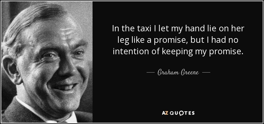 In the taxi I let my hand lie on her leg like a promise, but I had no intention of keeping my promise. - Graham Greene