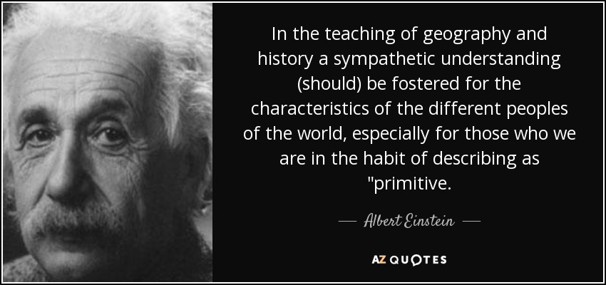 In the teaching of geography and history a sympathetic understanding (should) be fostered for the characteristics of the different peoples of the world, especially for those who we are in the habit of describing as