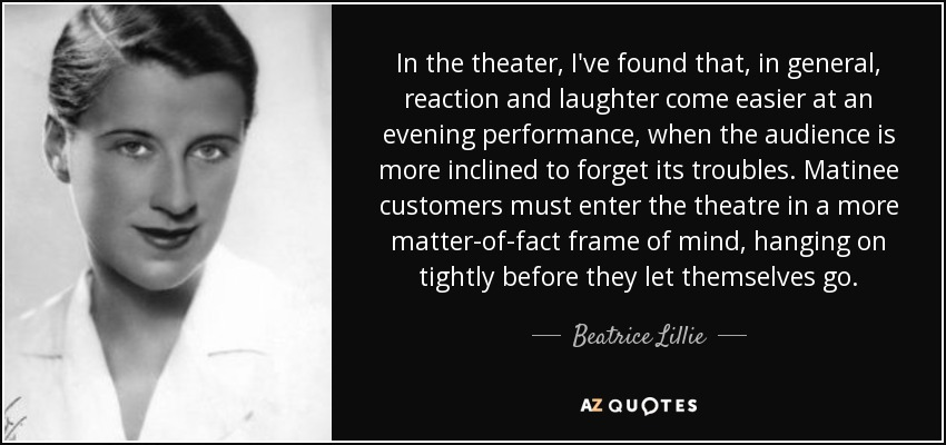 In the theater, I've found that, in general, reaction and laughter come easier at an evening performance, when the audience is more inclined to forget its troubles. Matinee customers must enter the theatre in a more matter-of-fact frame of mind, hanging on tightly before they let themselves go. - Beatrice Lillie