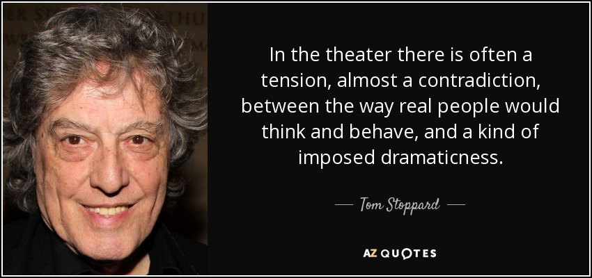 In the theater there is often a tension, almost a contradiction, between the way real people would think and behave, and a kind of imposed dramaticness. - Tom Stoppard