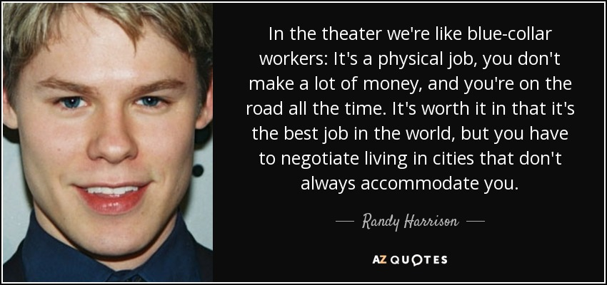 In the theater we're like blue-collar workers: It's a physical job, you don't make a lot of money, and you're on the road all the time. It's worth it in that it's the best job in the world, but you have to negotiate living in cities that don't always accommodate you. - Randy Harrison