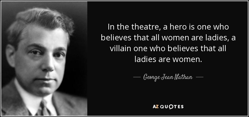 In the theatre, a hero is one who believes that all women are ladies, a villain one who believes that all ladies are women. - George Jean Nathan