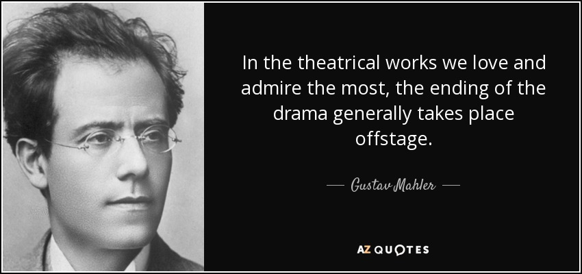 In the theatrical works we love and admire the most, the ending of the drama generally takes place offstage. - Gustav Mahler
